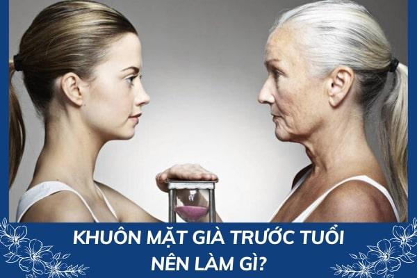 Nguyên nhân và cách khắc phục khuôn mặt già trước tuổi